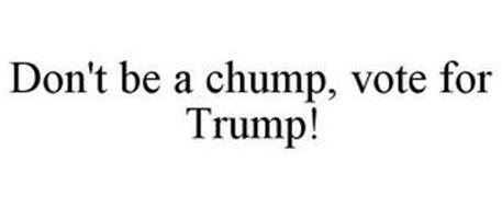 DON'T BE A CHUMP, VOTE FOR TRUMP!