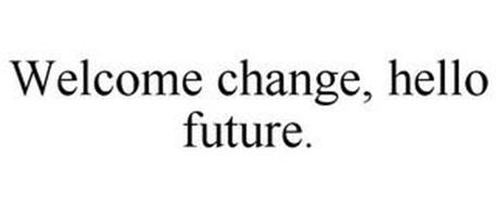 WELCOME CHANGE, HELLO FUTURE.