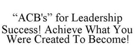 """""""ACB'S"""" FOR LEADERSHIP SUCCESS! ACHIEVEWHAT YOU WERE CREATED TO BECOME!"""