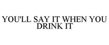 YOU'LL SAY IT WHEN YOU DRINK IT