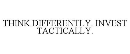 THINK DIFFERENTLY. INVEST TACTICALLY.