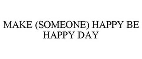 MAKE (SOMEONE) HAPPY BE HAPPY DAY