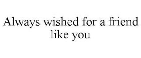 ALWAYS WISHED FOR A FRIEND LIKE YOU