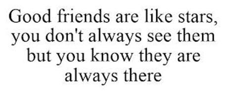 GOOD FRIENDS ARE LIKE STARS, YOU DON'T ALWAYS SEE THEM BUT YOU KNOW THEY ARE ALWAYS THERE