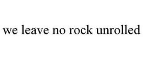 WE LEAVE NO ROCK UNROLLED