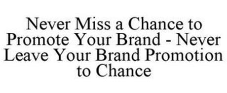 NEVER MISS A CHANCE TO PROMOTE YOUR BRAND - NEVER LEAVE YOUR BRAND PROMOTION TO CHANCE