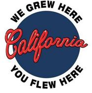 WE GREW HERE CALIFORNIA YOU FLEW HERE