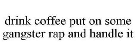 DRINK COFFEE PUT ON SOME GANGSTER RAP AND HANDLE IT