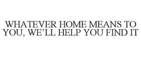 WHATEVER HOME MEANS TO YOU, WE'LL HELP YOU FIND IT