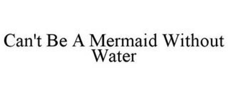 CAN'T BE A MERMAID WITHOUT WATER