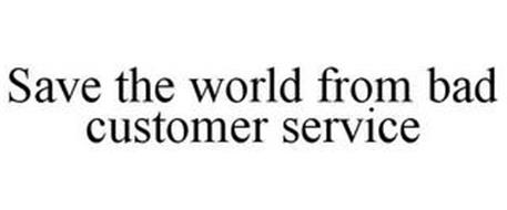 SAVE THE WORLD FROM BAD CUSTOMER SERVICE