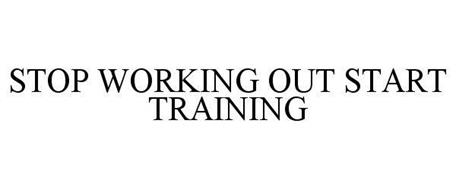 STOP WORKING OUT START TRAINING