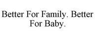 BETTER FOR FAMILY. BETTER FOR BABY.