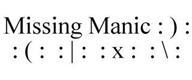 MISSING MANIC : ) : : ( : : | : : X : : \ :