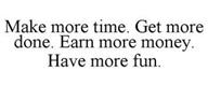 MAKE MORE TIME. GET MORE DONE. EARN MORE MONEY. HAVE MORE FUN.