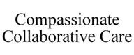 COMPASSIONATE COLLABORATIVE CARE