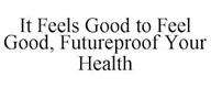 trademark - IT FEELS GOOD TO FEEL GOOD, FUTUREPROOF YOUR HEALTH