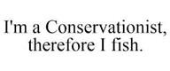 trademark - I'M A CONSERVATIONIST, THEREFORE I FISH.