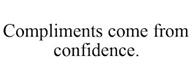 trademark - COMPLIMENTS COME FROM CONFIDENCE.
