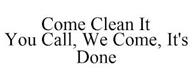 trademark - COME CLEAN IT YOU CALL, WE COME, IT'S DONE