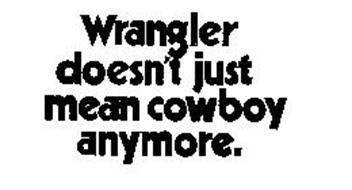 WRANGLER DOESN'T JUST MEAN COWBOY ANYMORE.