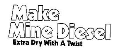 MAKE MINE DIESEL EXTRA DRY WITH A TWIST
