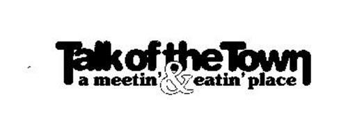 TALK OF THE TOWN A MEETIN' & EATIN' PLACE