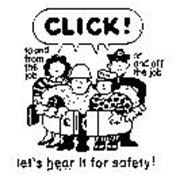 CLICK ! LET'S HEAR IT FOR SAFETY ! TO AND FROM THE JOB ON AND OFF THE JOB