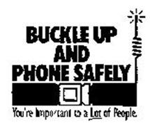 BUCKLE UP AND PHONE SAFELY YOU'RE IMPORTANT TO A LOT OF PEOPLE.