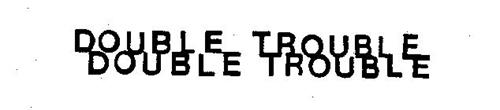 DOUBLE TROUBLE DOUBLE TROUBLE