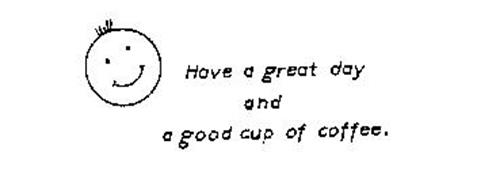 HAVE A GREAT DAY AND A GODD CUP OF COFFEE.