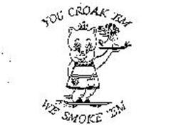 YOU CROAK 'EM WE SMOKE 'EM