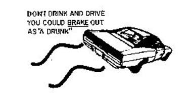 DON'T DRINK AND DRIVE YOU COULD BRAKE OUT AS