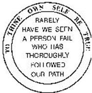 TO THINE OWN SELF BE TRUE RARELY HAVE WE SEEN A PERSON FAIL WHO HAS THOROUGHLY FOLLOWED OUR PATH