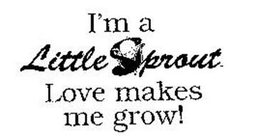 I'M A LITTLE SPROUT LOVE MAKES ME GROW!