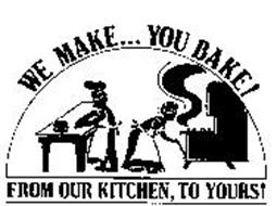 WE MAKE... YOU BAKE! FROM OUR KITCHEN, TO YOURS! Trademark ...