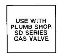 USE WITH PLUMB SHOP SD SERIES GAS VALVE