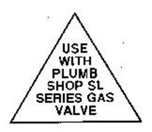 USE WITH PLUMB SHOP SL SERIES GAS VALVE