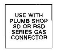 USE WITH PLUMB SHOP SD OR RSD SERIES GAS CONNECTOR