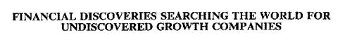 FINANCIAL DISCOVERIES SEARCHING THE WORLD FOR UNDISCOVERED GROWTH COMPANIES