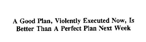 A GOOD PLAN, VIOLENTLY EXECUTED NOW, IS BETTER THAN A PERFECT PLAN NEXT WEEK