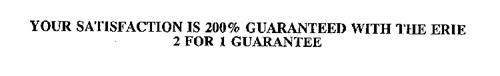 YOUR SATISFACTION IS 200% GUARANTEED WITH THE ERIE 2 FOR 1 GUARANTEE