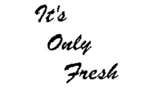 IT'S ONLY FRESH