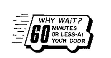 WHY WAIT? 60 MINUTES OR LESS-AT YOUR DOOR