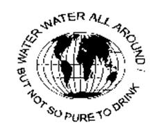 WATER WATER ALL AROUND! BUT NOT SO PURE TO DRINK