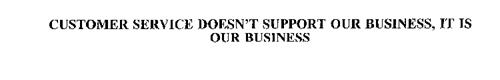 CUSTOMER SERVICE DOESN'T SUPPORT OUR BUSINESS, IT IS OUR BUSINESS