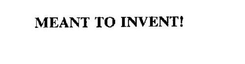 MEANT TO INVENT!