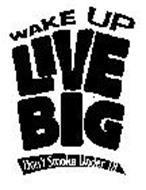 WAKE UP LIVE BIG DON'T SMOKE UNDER 18