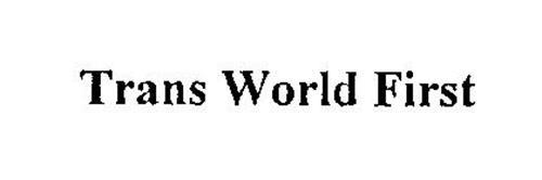 TRANS WORLD FIRST