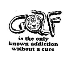 GOLF IS THE ONLY KNOWN ADDICTION WITHOUT A CURE